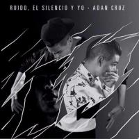 Ruido, El Silencio Y Yo de Adan Cruz