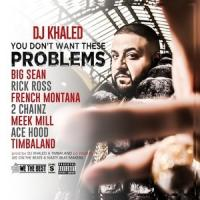 YOU DON'T WANT THESE PROBLEMS letra DJ KHALED