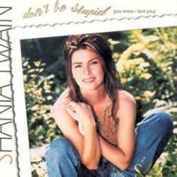 Don't Be Stupid (You Know I Love You) - Shania Twain