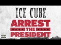 Ice Cube - Arrest The President